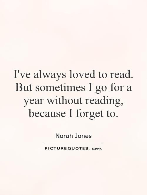 I've always loved to read. But sometimes I go for a year without reading, because I forget to Picture Quote #1