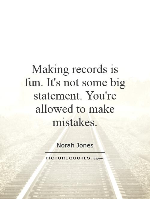 Making records is fun. It's not some big statement. You're allowed to make mistakes Picture Quote #1