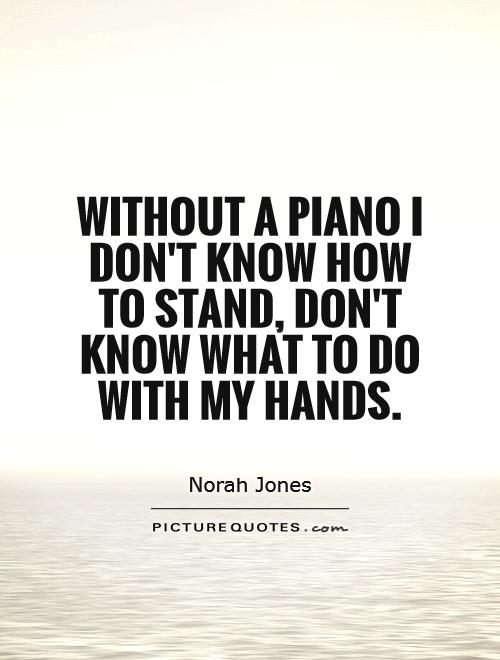 Without a piano I don't know how to stand, don't know what to do with my hands Picture Quote #1