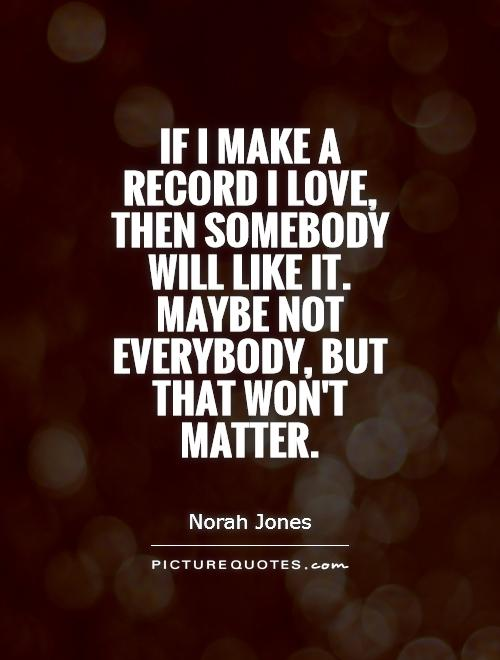If I make a record I love, then somebody will like it. Maybe not everybody, but that won't matter Picture Quote #1