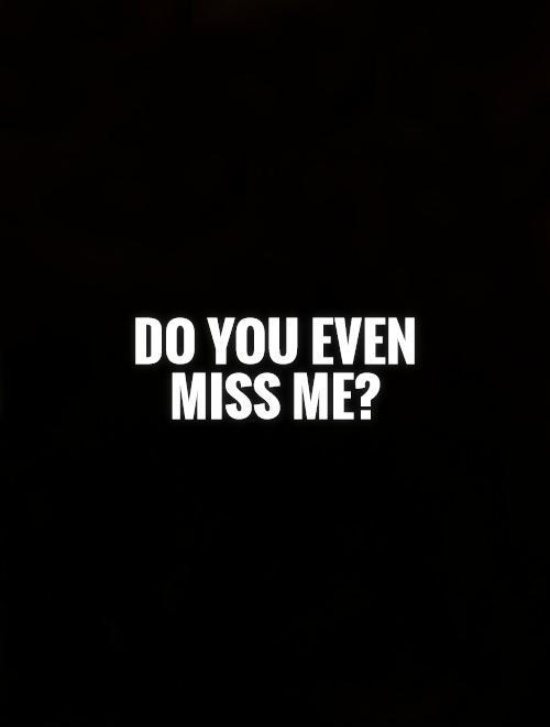 Do you even miss me? Picture Quote #1