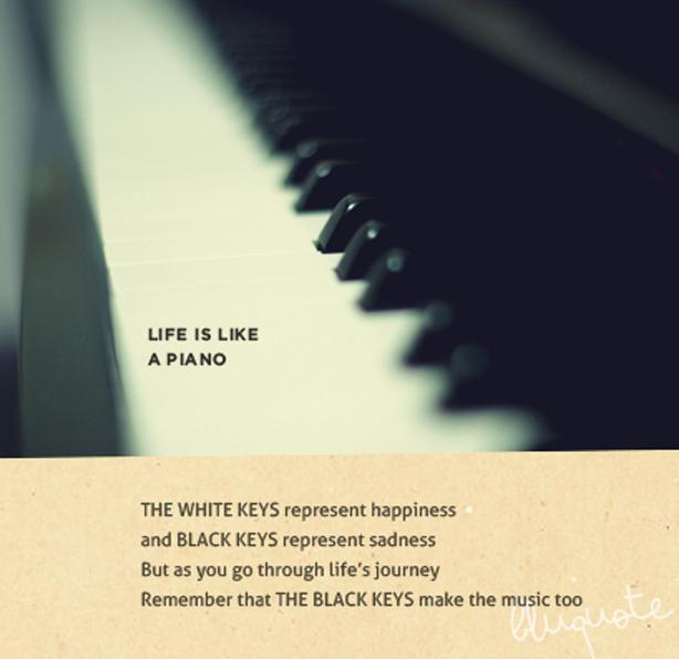 The white keys represent happiness and black keys represent sadness but as you go through lifes journey remember that the black keys make the music too