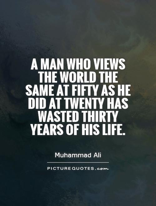 A man who views the world the same at fifty as he did at twenty has wasted thirty years of his life Picture Quote #1