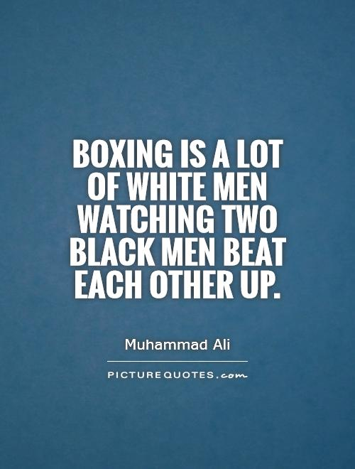 Boxing is a lot of white men watching two black men beat each other up Picture Quote #1