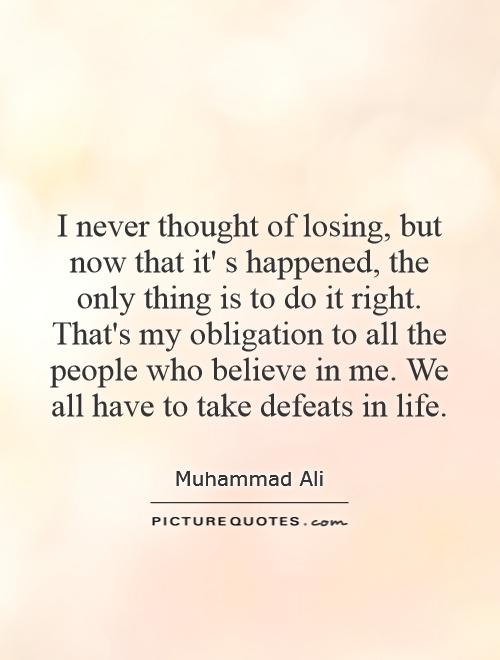 I never thought of losing, but now that it' s happened, the only thing is to do it right. That's my obligation to all the people who believe in me. We all have to take defeats in life Picture Quote #1