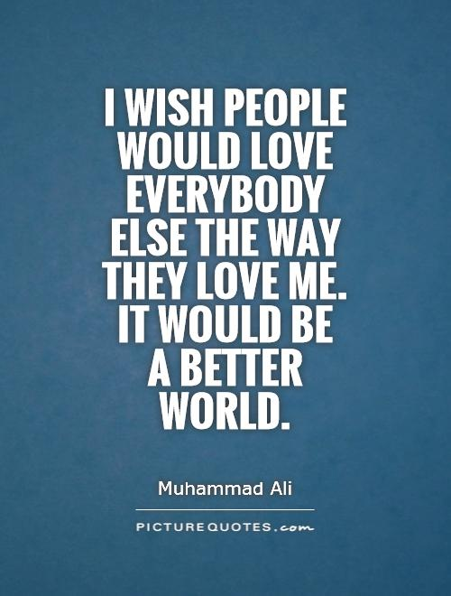 i wish people would love everybody else the way they love