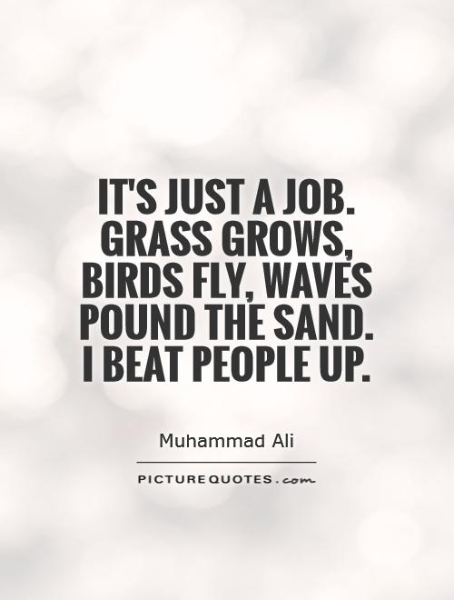 It's just a job. Grass grows, birds fly, waves pound the sand. I beat people up Picture Quote #1