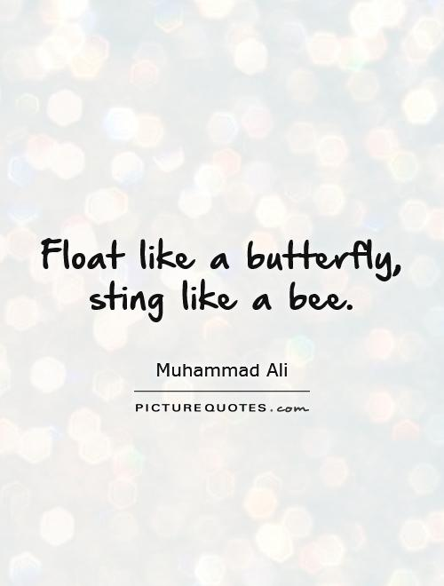 Float like a butterfly, sting like a bee Picture Quote #1