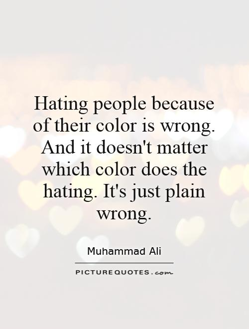 Hating people because of their color is wrong. And it doesn't matter which color does the hating. It's just plain wrong Picture Quote #1