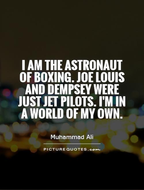 I am the astronaut of boxing. Joe Louis and Dempsey were just jet pilots. I'm in a world of my own Picture Quote #1