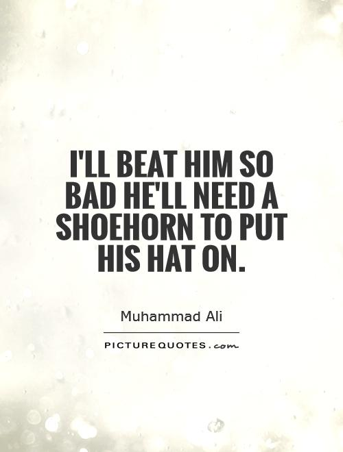 I'll beat him so bad he'll need a shoehorn to put his hat on Picture Quote #1