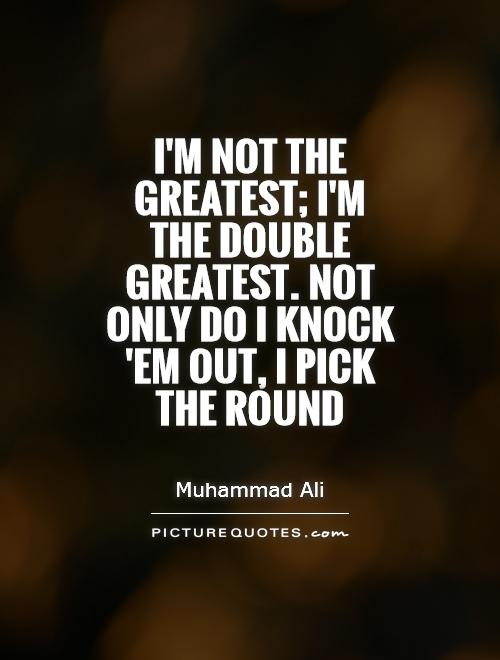 I'm not the greatest; I'm the double greatest. Not only do I knock 'em out, I pick the round Picture Quote #1