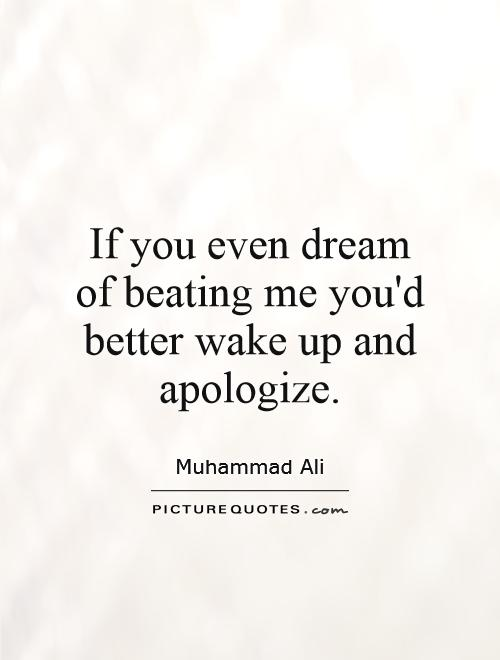 If you even dream of beating me you'd better wake up and apologize Picture Quote #1
