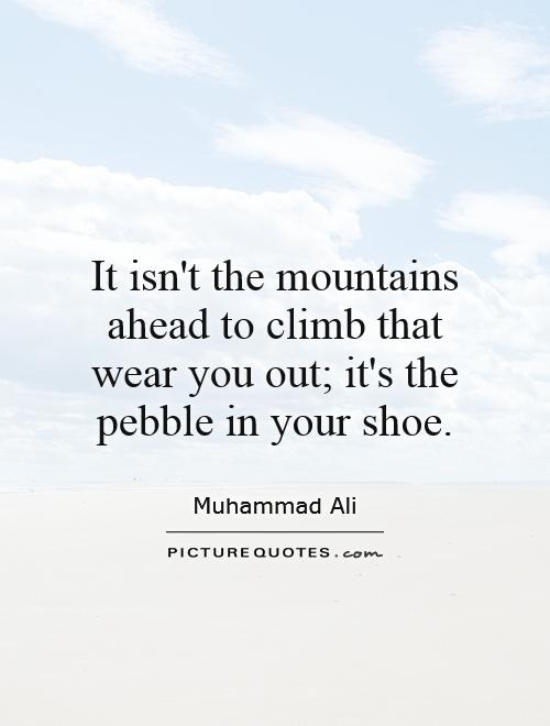 It isn't the mountains ahead to climb that wear you out; it's the pebble in your shoe Picture Quote #1