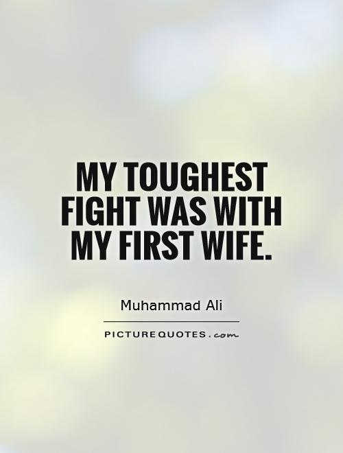 My toughest fight was with my first wife Picture Quote #1