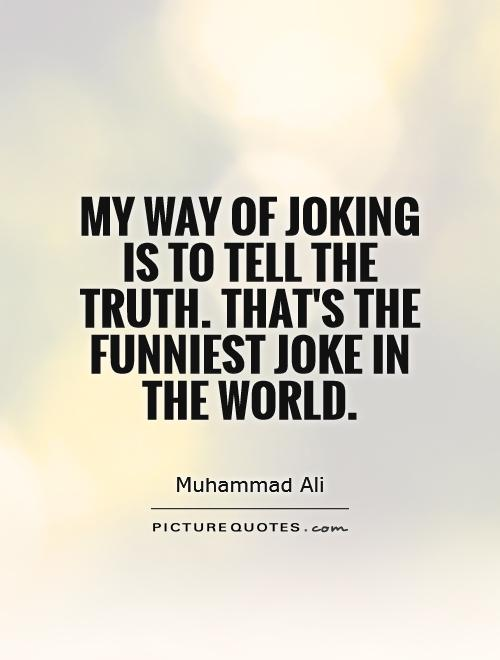 My way of joking is to tell the truth. That's the funniest ...