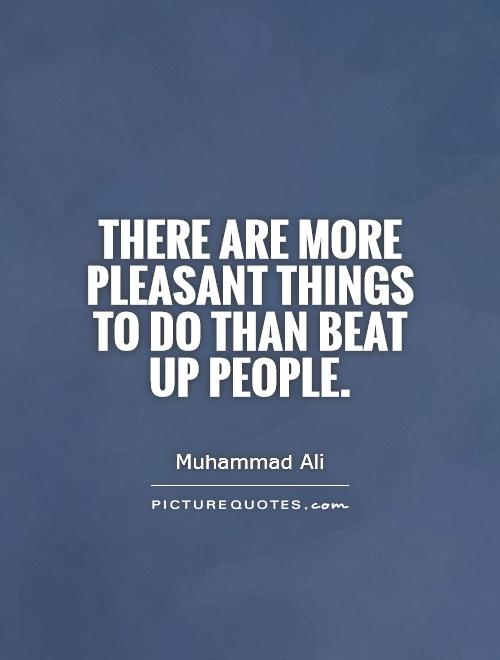 There are more pleasant things to do than beat up people Picture Quote #1