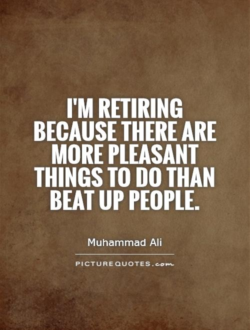 I'm retiring because there are more pleasant things to do than beat up people Picture Quote #1