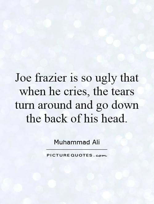 Joe frazier is so ugly that when he cries, the tears turn around and go down the back of his head Picture Quote #1