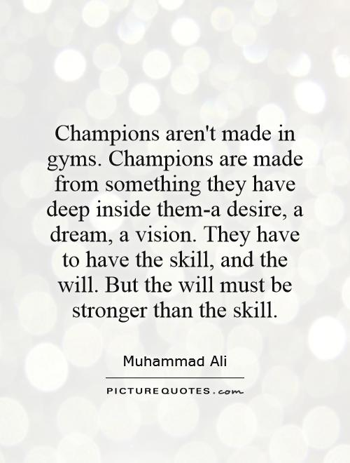 Champions aren't made in gyms. Champions are made from something they have deep inside them-a desire, a dream, a vision. They have to have the skill, and the will. But the will must be stronger than the skill Picture Quote #1