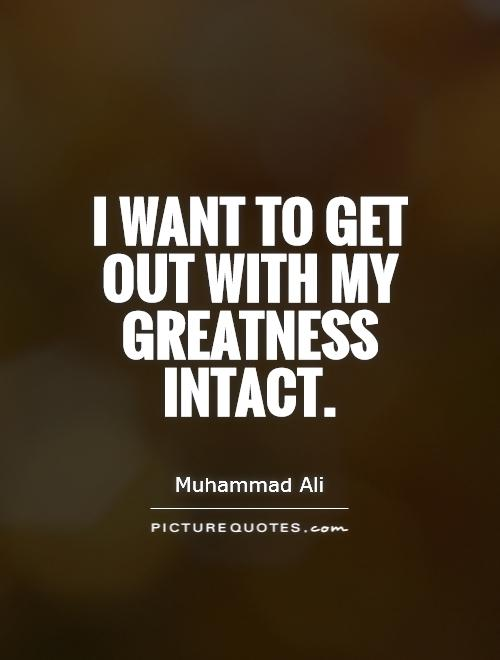 I want to get out with my greatness intact Picture Quote #1