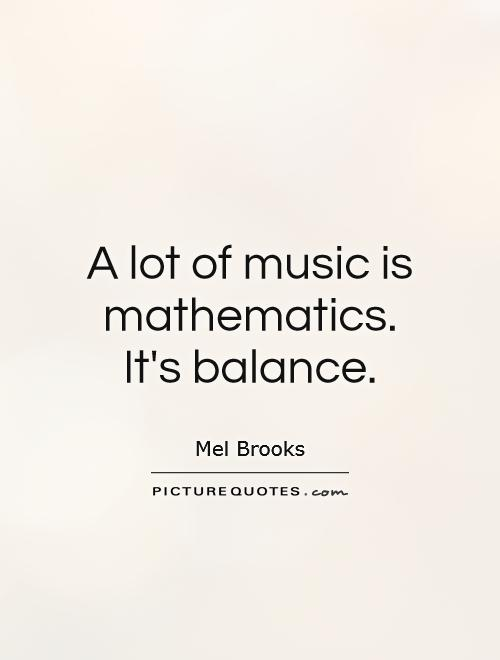 A lot of music is mathematics. It's balance Picture Quote #1