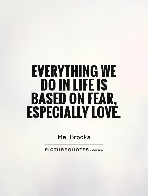 Everything we do in life is based on fear, especially love Picture Quote #1