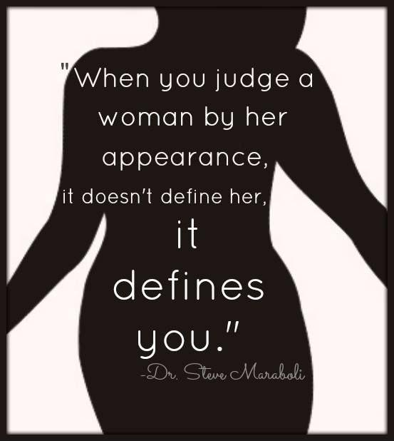 When you judge a woman by her appearance, it doesn't define her, it defines you Picture Quote #1