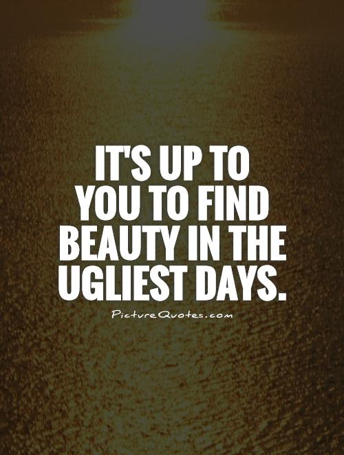 It's up to  you to find beauty in the ugliest days Picture Quote #1