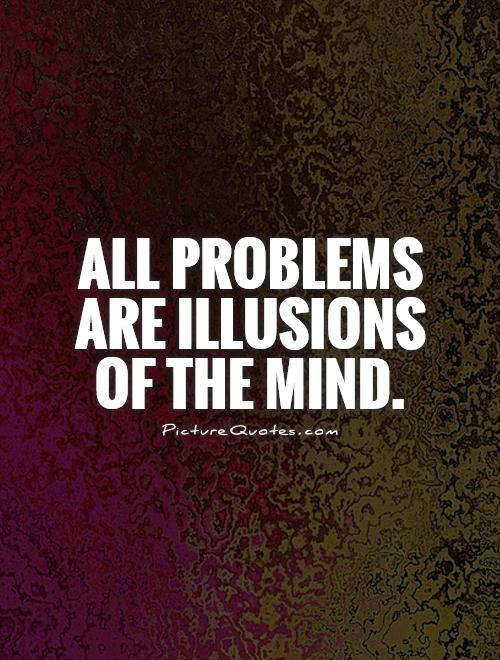 All problems are illusions of the mind Picture Quote #1