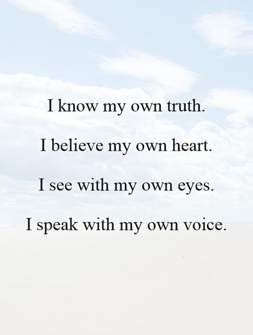 I know my own truth.   I believe my own heart.   I see with my own eyes.   I speak with my own voice Picture Quote #1