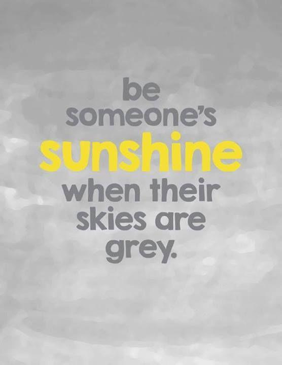 Be someone's sunshine when their skies are grey Picture Quote #1
