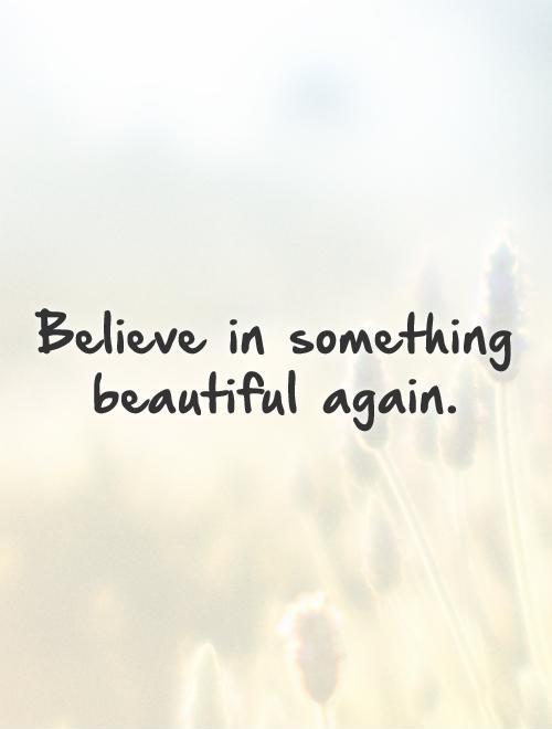 Believe in something beautiful again Picture Quote #1