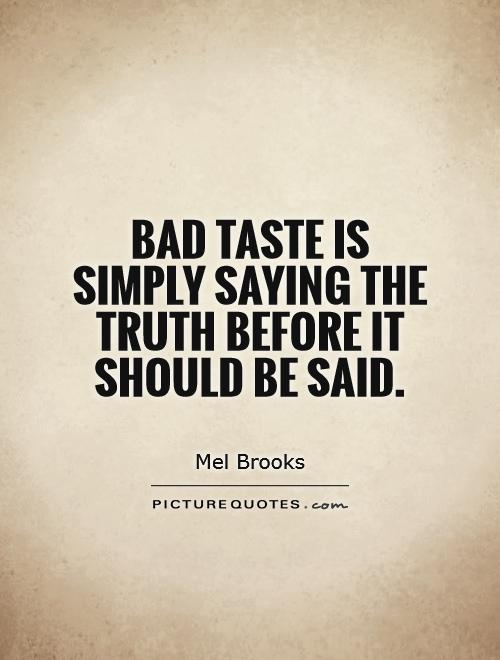 Bad taste is simply saying the truth before it should be said Picture Quote #1