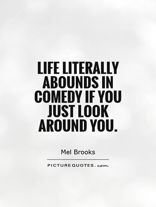 Life literally abounds in comedy if you just look around you Picture Quote #1