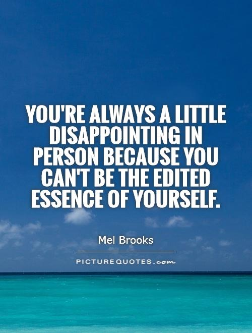 You're always a little disappointing in person because you can't be the edited essence of yourself Picture Quote #1