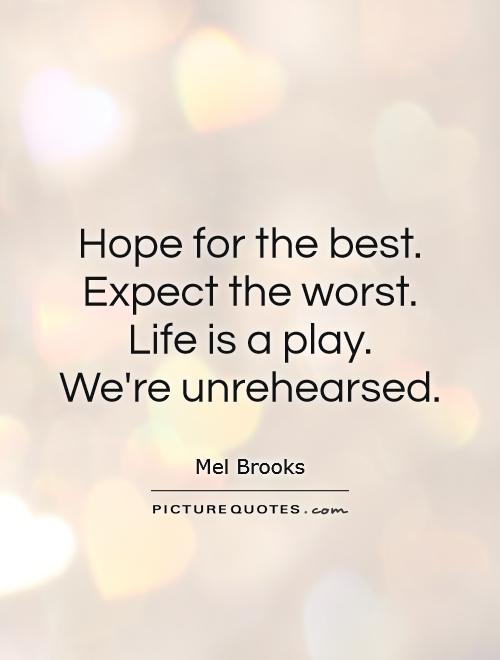 Hope for the best. Expect the worst. Life is a play.  We're unrehearsed Picture Quote #1