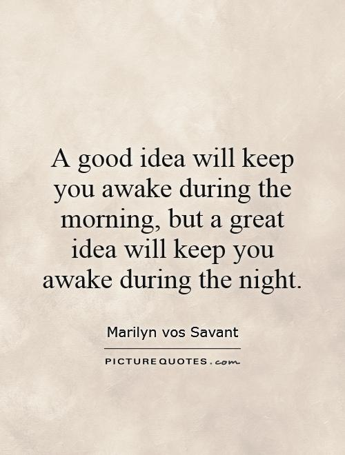 A good idea will keep you awake during the morning, but a great idea will keep you awake during the night Picture Quote #1