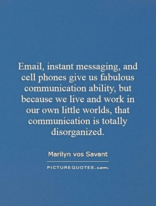 Email, instant messaging, and cell phones give us fabulous communication ability, but because we live and work in our own little worlds, that communication is totally disorganized Picture Quote #1