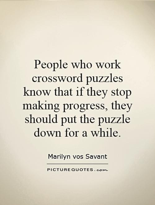 People who work crossword puzzles know that if they stop making progress, they should put the puzzle down for a while Picture Quote #1
