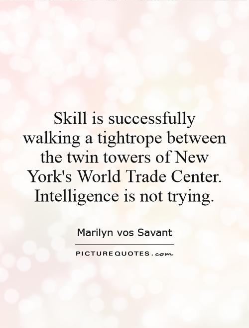 Skill is successfully walking a tightrope between the twin towers of New York's World Trade Center. Intelligence is not trying Picture Quote #1