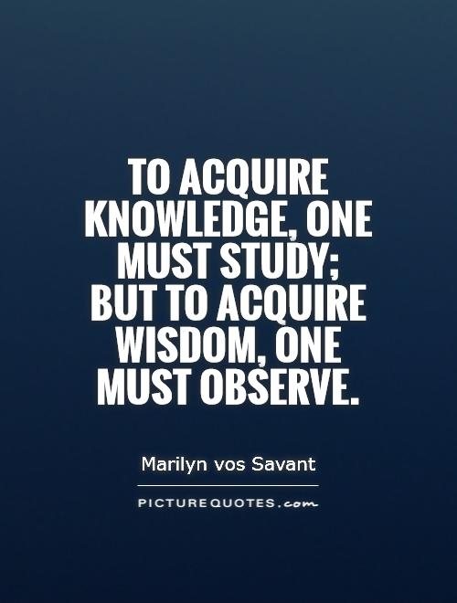 To acquire knowledge, one must study; but to acquire wisdom, one must observe Picture Quote #1