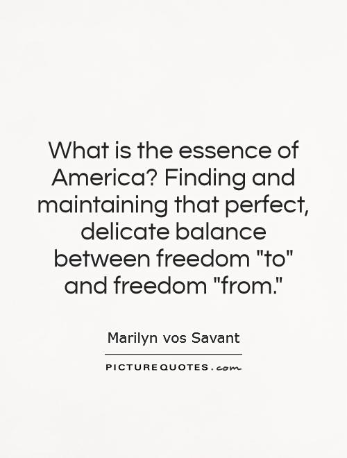 What is the essence of America? Finding and maintaining that perfect, delicate balance between freedom