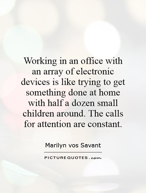 Working in an office with an array of electronic devices is like trying to get something done at home with half a dozen small children around. The calls for attention are constant Picture Quote #1