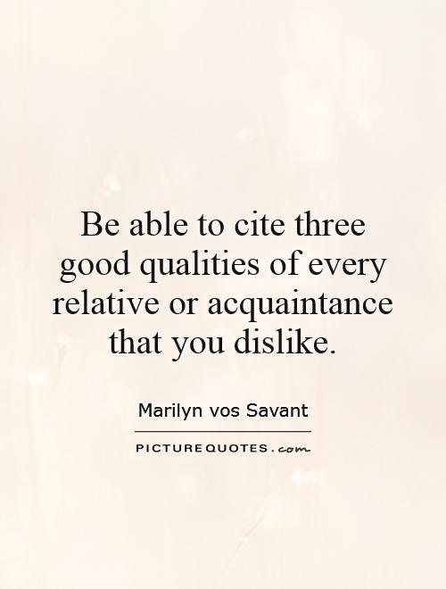 Be able to cite three good qualities of every relative or acquaintance that you dislike Picture Quote #1