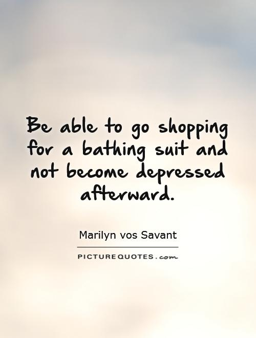Be able to go shopping for a bathing suit and not become depressed afterward Picture Quote #1