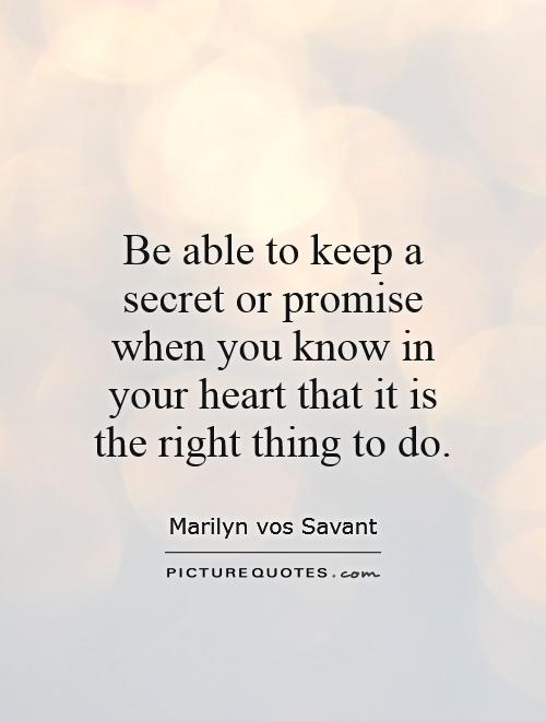 Be able to keep a secret or promise when you know in your heart that it is the right thing to do Picture Quote #1