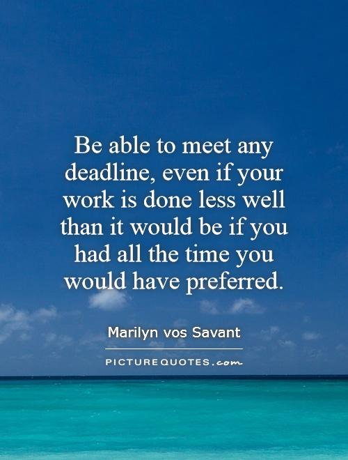 Be able to meet any deadline, even if your work is done less well than it would be if you had all the time you would have preferred Picture Quote #1