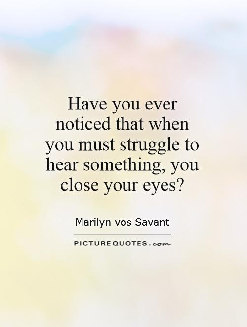 Have you ever noticed that when you must struggle to hear something, you close your eyes? Picture Quote #1