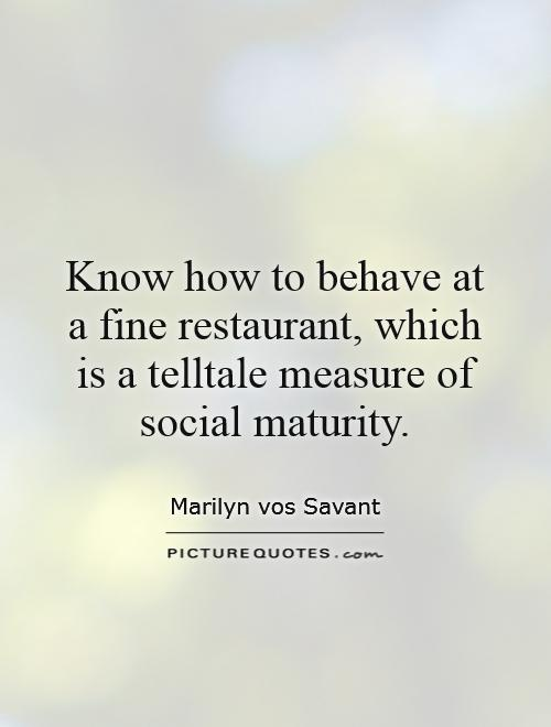 Know how to behave at a fine restaurant, which is a telltale measure of social maturity Picture Quote #1